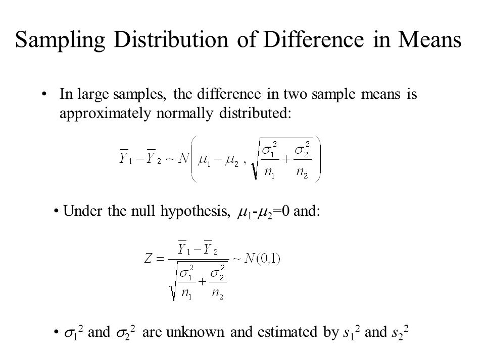 Sampling Distribution of Difference in Means In large samples, the difference in two sample means is approximately normally distributed: Under the nul