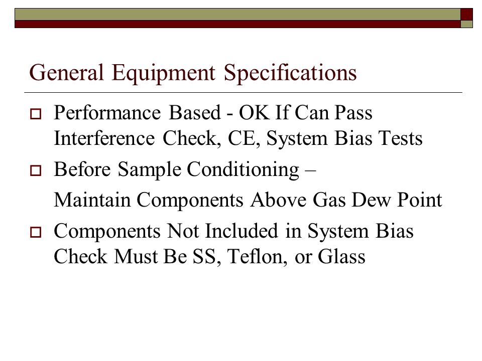 General Equipment Specifications Performance Based - OK If Can Pass Interference Check, CE, System Bias Tests Before Sample Conditioning – Maintain Components Above Gas Dew Point Components Not Included in System Bias Check Must Be SS, Teflon, or Glass