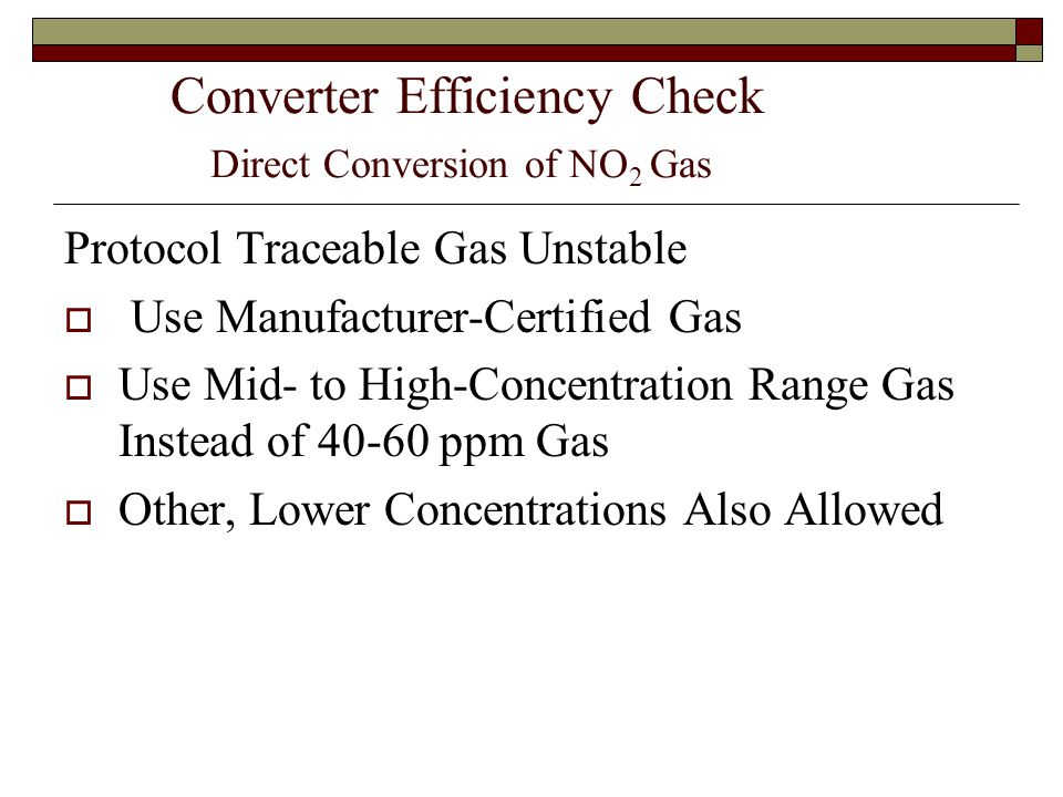 Converter Efficiency Check Direct Conversion of NO 2 Gas Protocol Traceable Gas Unstable Use Manufacturer-Certified Gas Use Mid- to High-Concentration Range Gas Instead of 40-60 ppm Gas Other, Lower Concentrations Also Allowed
