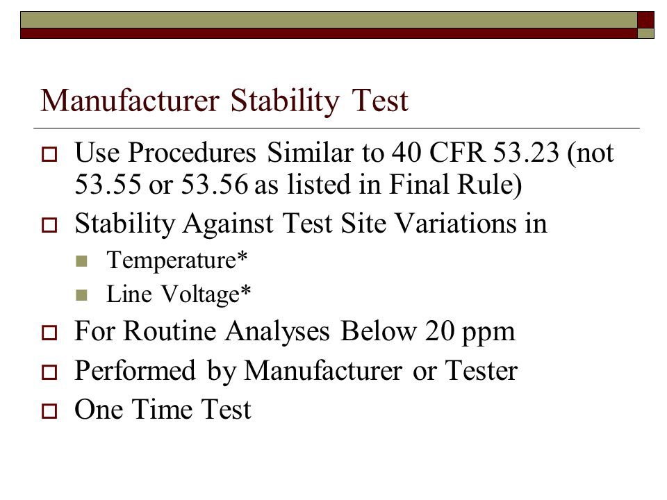 Manufacturer Stability Test Use Procedures Similar to 40 CFR 53.23 (not 53.55 or 53.56 as listed in Final Rule) Stability Against Test Site Variations in Temperature* Line Voltage* For Routine Analyses Below 20 ppm Performed by Manufacturer or Tester One Time Test