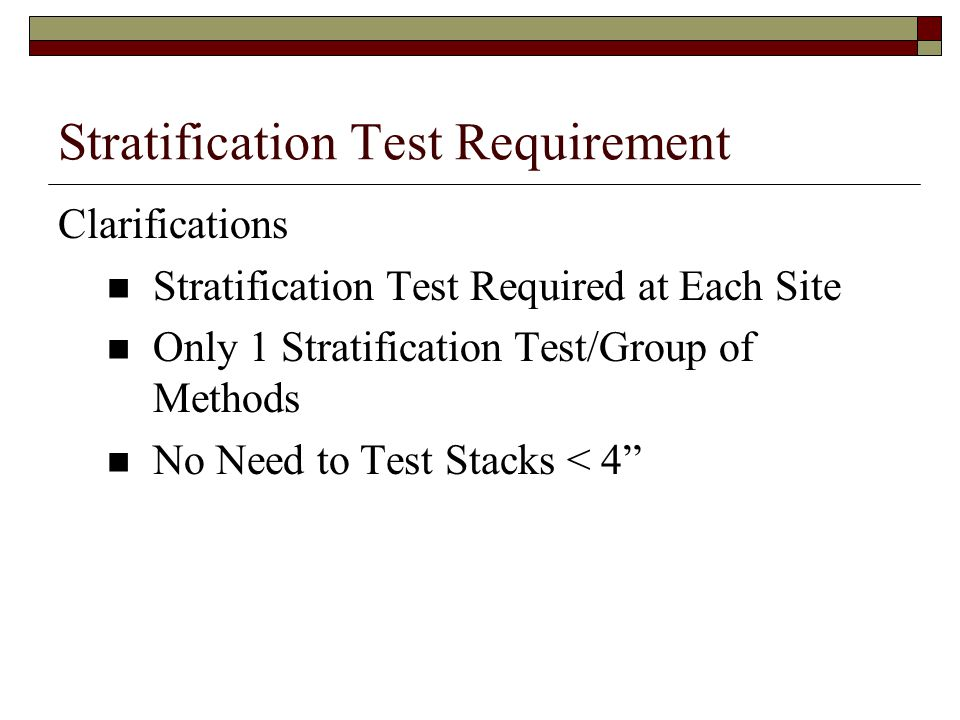 Stratification Test Requirement Clarifications Stratification Test Required at Each Site Only 1 Stratification Test/Group of Methods No Need to Test Stacks < 4