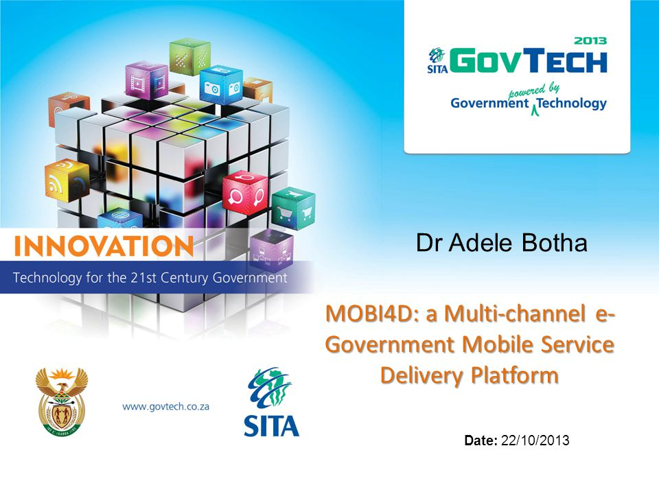 Dr Adele Botha MOBI4D: a Multi-channel e- Government Mobile Service Delivery Platform Date: 22/10/2013