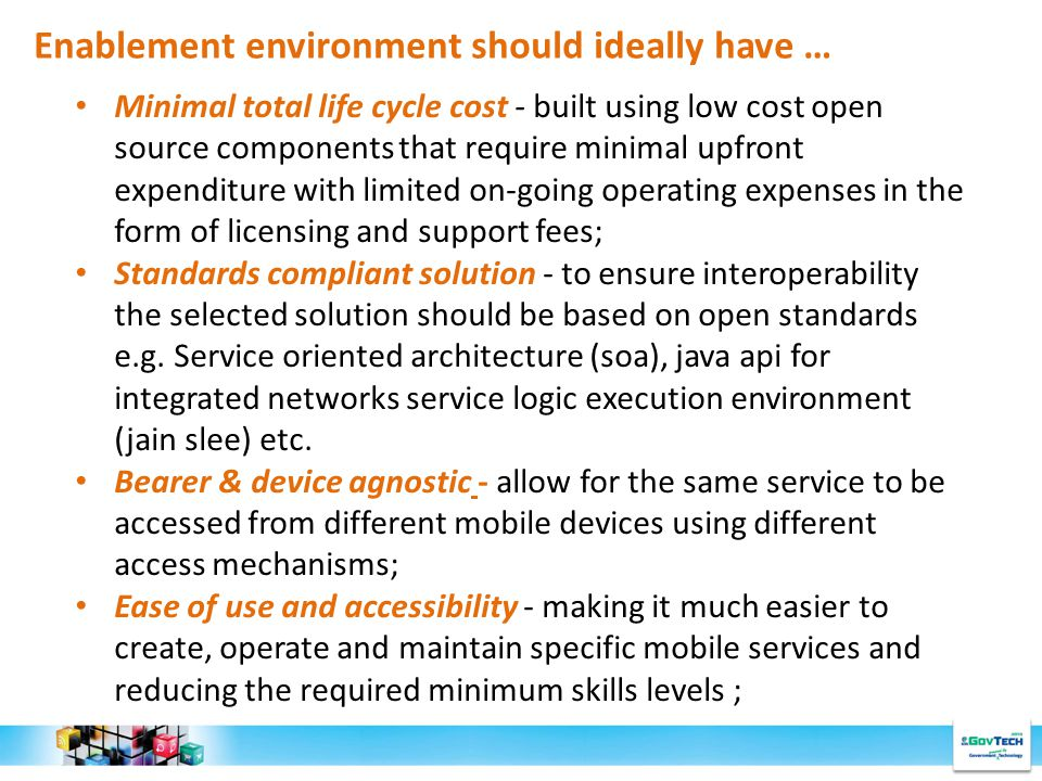 Enablement environment should ideally have … Minimal total life cycle cost - built using low cost open source components that require minimal upfront expenditure with limited on-going operating expenses in the form of licensing and support fees; Standards compliant solution - to ensure interoperability the selected solution should be based on open standards e.g.