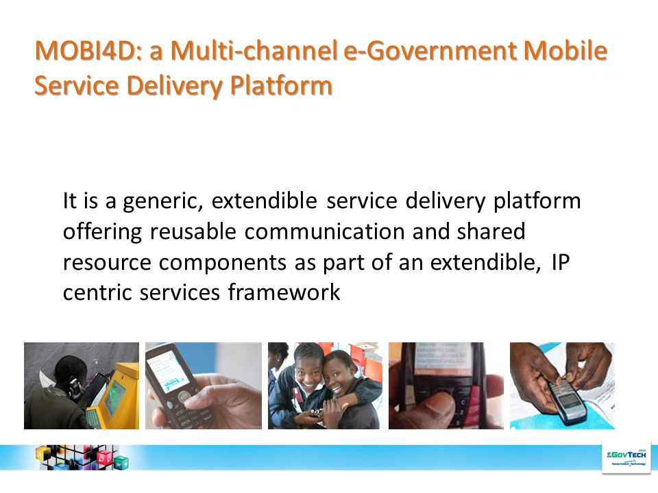 It is a generic, extendible service delivery platform offering reusable communication and shared resource components as part of an extendible, IP centric services framework MOBI4D: a Multi-channel e-Government Mobile Service Delivery Platform