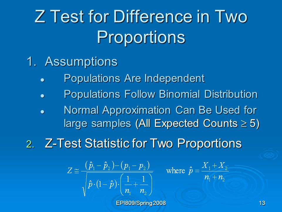 EPI809/Spring 200813 Z Test for Difference in Two Proportions 1.Assumptions Populations Are Independent Populations Are Independent Populations Follow Binomial Distribution Populations Follow Binomial Distribution Normal Approximation Can Be Used for large samples (All Expected Counts 5) Normal Approximation Can Be Used for large samples (All Expected Counts 5) 2.