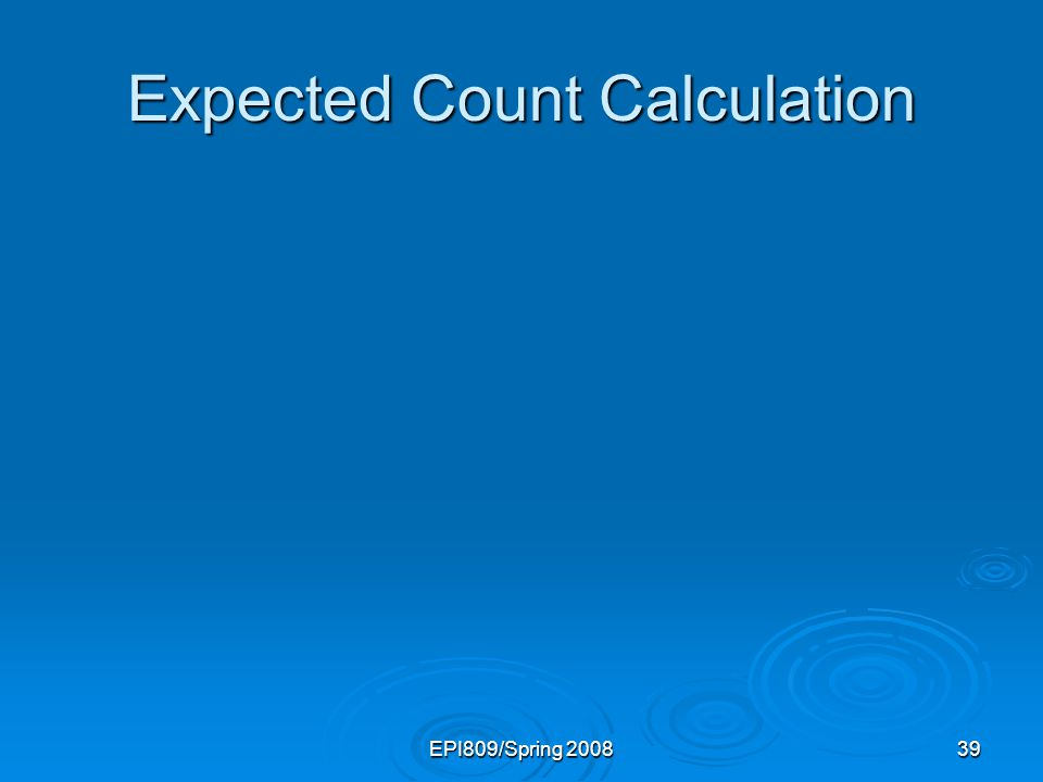 EPI809/Spring 200839 Expected Count Calculation