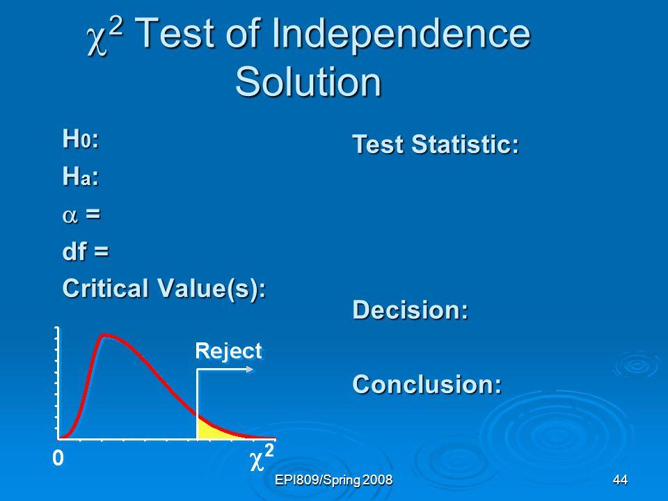 EPI809/Spring 200844 2 Test of Independence Solution 2 Test of Independence Solution H 0 : H a : = = df = Critical Value(s): Test Statistic: Decision: