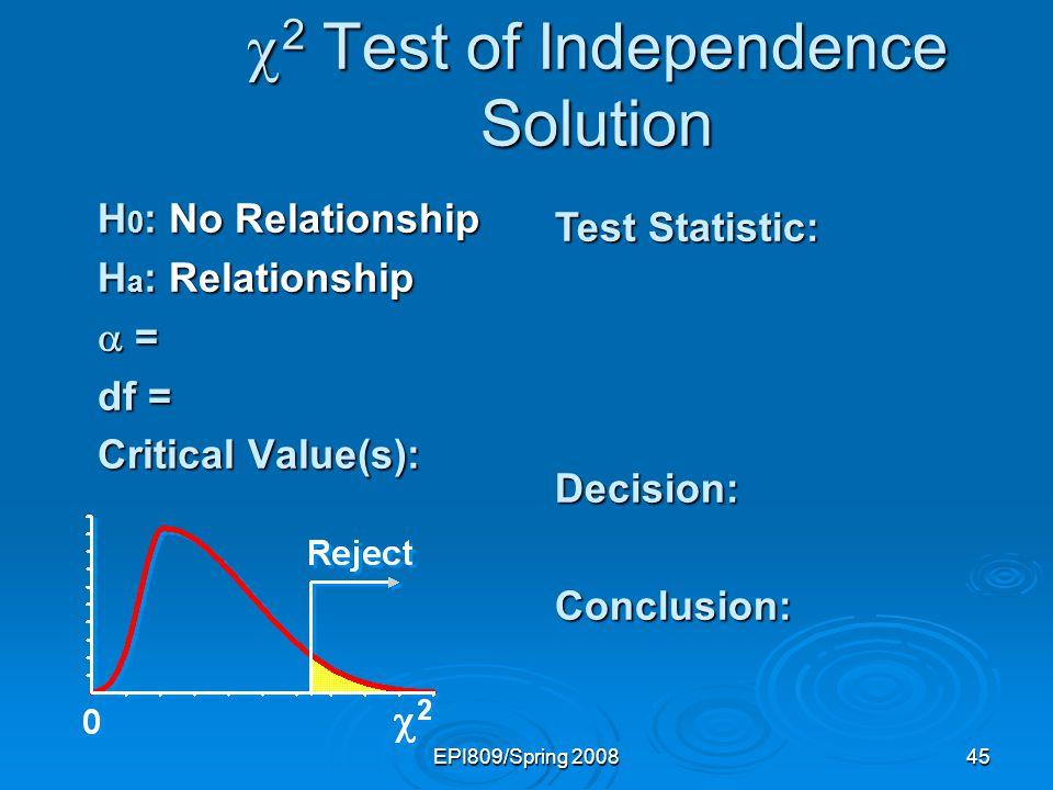 EPI809/Spring 200845 2 Test of Independence Solution 2 Test of Independence Solution H 0 : No Relationship H a : Relationship = = df = Critical Value(