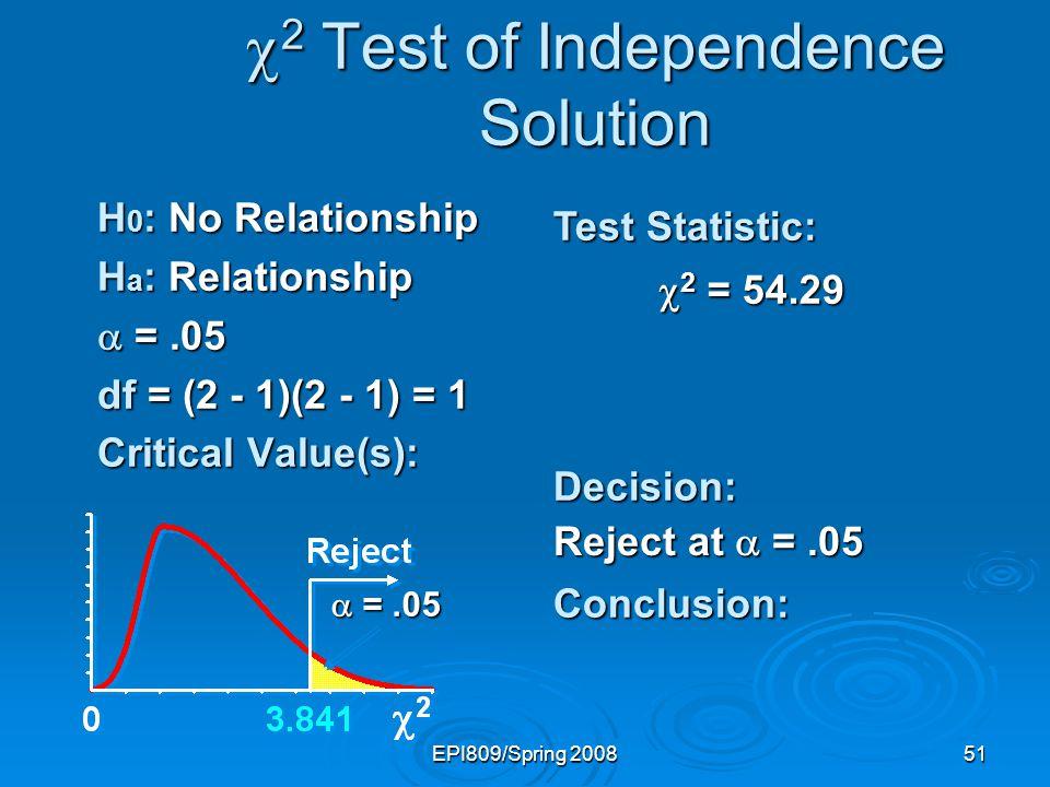 EPI809/Spring 200851 2 Test of Independence Solution 2 Test of Independence Solution H 0 : No Relationship H a : Relationship =.05 =.05 df = (2 - 1)(2