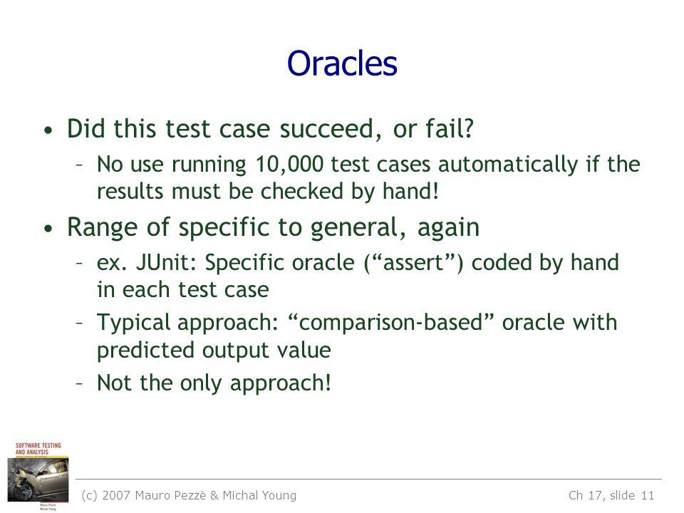 (c) 2007 Mauro Pezzè & Michal Young Ch 17, slide 11 Oracles Did this test case succeed, or fail.