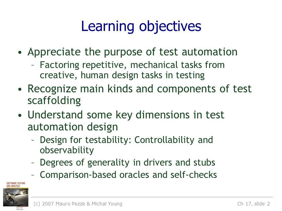 (c) 2007 Mauro Pezzè & Michal Young Ch 17, slide 2 Learning objectives Appreciate the purpose of test automation –Factoring repetitive, mechanical tasks from creative, human design tasks in testing Recognize main kinds and components of test scaffolding Understand some key dimensions in test automation design –Design for testability: Controllability and observability –Degrees of generality in drivers and stubs –Comparison-based oracles and self-checks