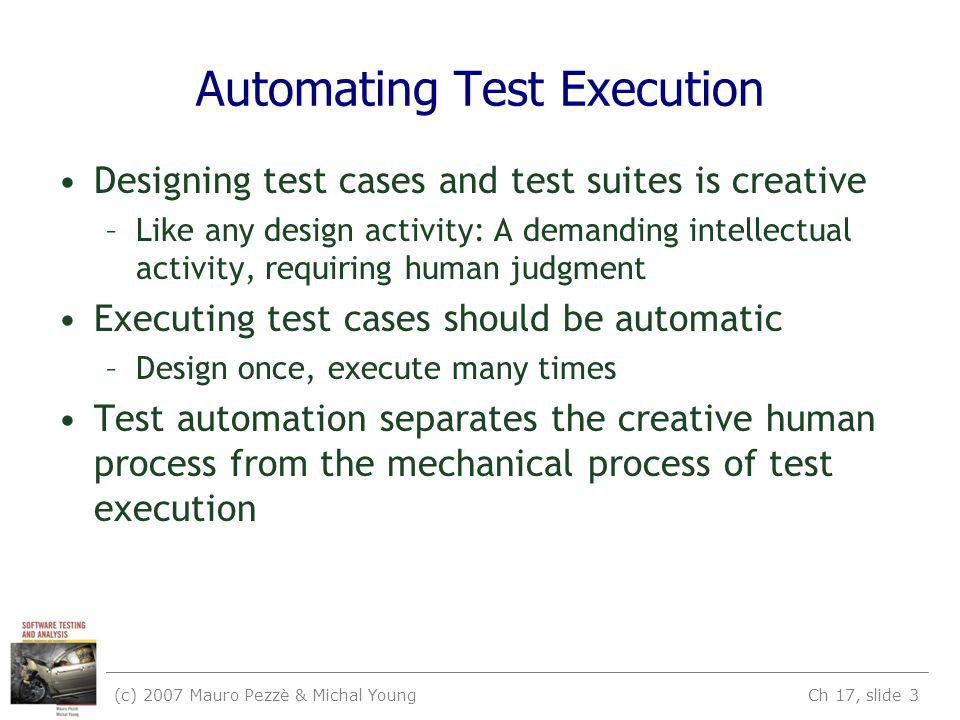 (c) 2007 Mauro Pezzè & Michal Young Ch 17, slide 3 Automating Test Execution Designing test cases and test suites is creative –Like any design activity: A demanding intellectual activity, requiring human judgment Executing test cases should be automatic –Design once, execute many times Test automation separates the creative human process from the mechanical process of test execution