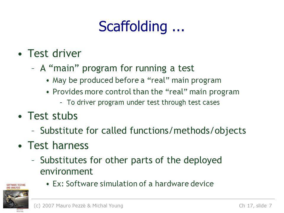 (c) 2007 Mauro Pezzè & Michal Young Ch 17, slide 7 Scaffolding...