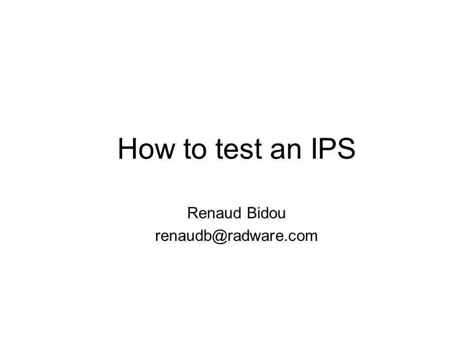 How to test an IPS Renaud Bidou renaudb@radware.com