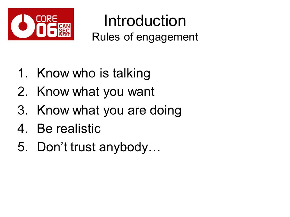 Introduction Rules of engagement 1.Know who is talking 2.Know what you want 3.Know what you are doing 4.Be realistic 5.Dont trust anybody…