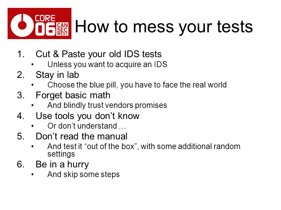 How to mess your tests 1.Cut & Paste your old IDS tests Unless you want to acquire an IDS 2.Stay in lab Choose the blue pill, you have to face the real world 3.Forget basic math And blindly trust vendors promises 4.Use tools you dont know Or dont understand … 5.Dont read the manual And test it out of the box, with some additional random settings 6.Be in a hurry And skip some steps