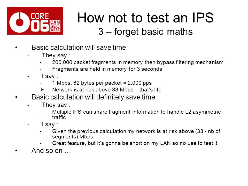 How not to test an IPS 3 – forget basic maths Basic calculation will save time -They say : -200.000 packet fragments in memory then bypass filtering mechanism -Fragments are held in memory for 3 seconds -I say : -1 Mbps, 62 bytes per packet 2.000 pps Network is at risk above 33 Mbps – thats life Basic calculation will definitely save time -They say : -Multiple IPS can share fragment information to handle L2 asymmetric traffic -I say : -Given the previous calculation my network is at risk above (33 / nb of segments) Mbps -Great feature, but its gonna be short on my LAN so no use to test it.