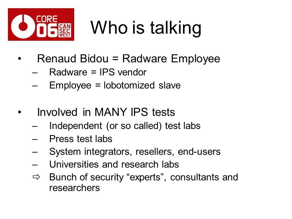 Who is talking Renaud Bidou = Radware Employee –Radware = IPS vendor –Employee = lobotomized slave Involved in MANY IPS tests –Independent (or so called) test labs –Press test labs –System integrators, resellers, end-users –Universities and research labs Bunch of security experts, consultants and researchers