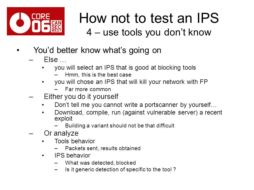 How not to test an IPS 4 – use tools you dont know Youd better know whats going on –Else … you will select an IPS that is good at blocking tools –Hmm, this is the best case you will chose an IPS that will kill your network with FP –Far more common –Either you do it yourself Dont tell me you cannot write a portscanner by yourself… Download, compile, run (against vulnerable server) a recent exploit –Building a variant should not be that difficult –Or analyze Tools behavior –Packets sent, results obtained IPS behavior –What was detected, blocked –Is it generic detection of specific to the tool ?
