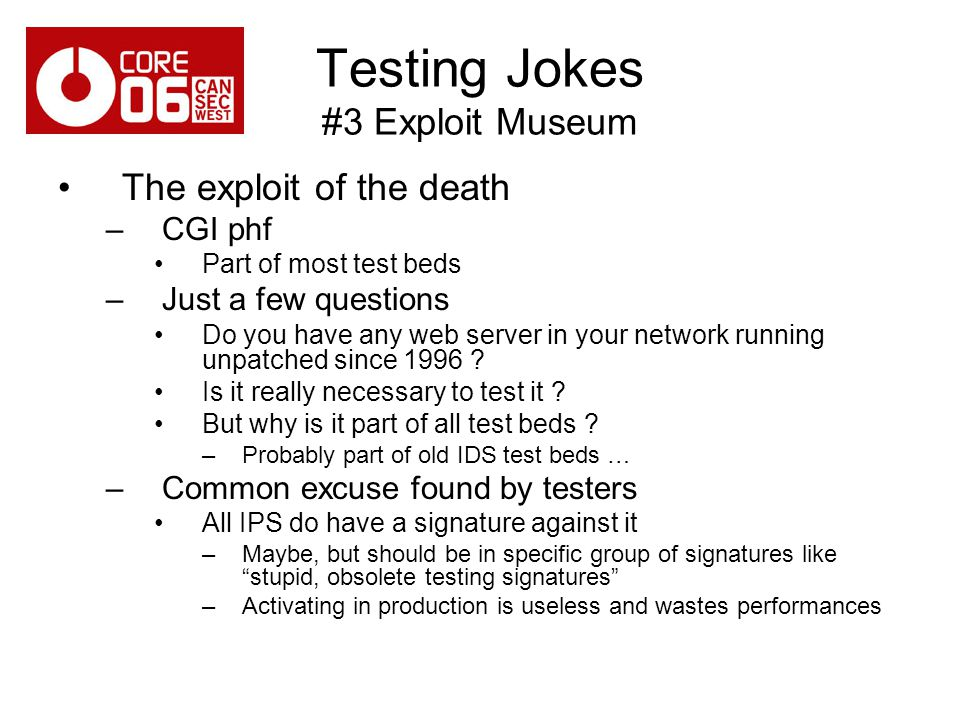 Testing Jokes #3 Exploit Museum The exploit of the death –CGI phf Part of most test beds –Just a few questions Do you have any web server in your network running unpatched since 1996 .