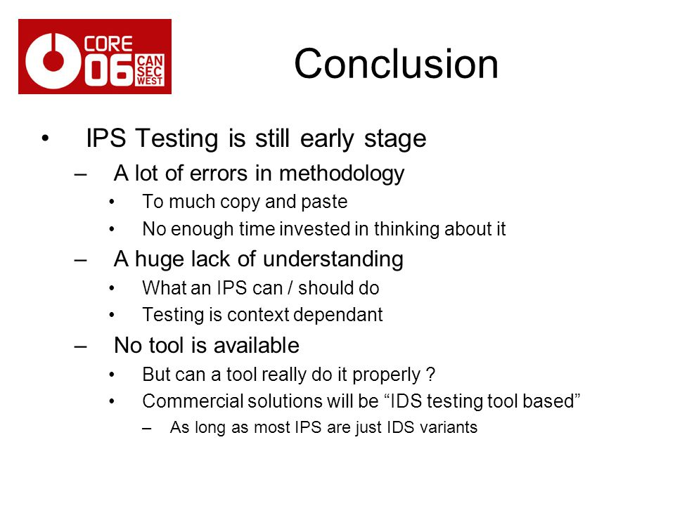 Conclusion IPS Testing is still early stage –A lot of errors in methodology To much copy and paste No enough time invested in thinking about it –A huge lack of understanding What an IPS can / should do Testing is context dependant –No tool is available But can a tool really do it properly .