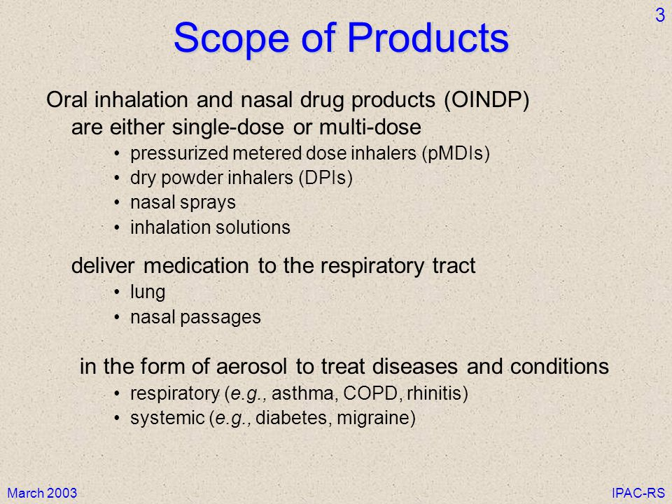 March 2003IPAC-RS 3 Scope of Products Oral inhalation and nasal drug products (OINDP) are either single-dose or multi-dose pressurized metered dose inhalers (pMDIs) dry powder inhalers (DPIs) nasal sprays inhalation solutions deliver medication to the respiratory tract lung nasal passages in the form of aerosol to treat diseases and conditions respiratory (e.g., asthma, COPD, rhinitis) systemic (e.g., diabetes, migraine)