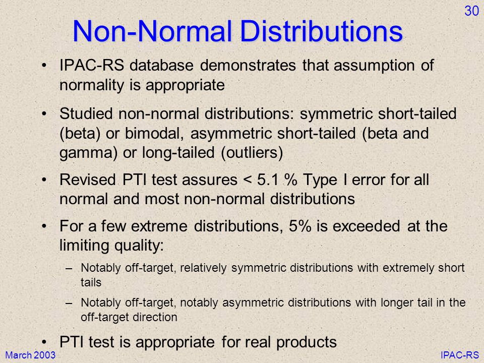 March 2003IPAC-RS 30 Non-Normal Distributions IPAC-RS database demonstrates that assumption of normality is appropriate Studied non-normal distributions: symmetric short-tailed (beta) or bimodal, asymmetric short-tailed (beta and gamma) or long-tailed (outliers) Revised PTI test assures < 5.1 % Type I error for all normal and most non-normal distributions For a few extreme distributions, 5% is exceeded at the limiting quality: –Notably off-target, relatively symmetric distributions with extremely short tails –Notably off-target, notably asymmetric distributions with longer tail in the off-target direction PTI test is appropriate for real products