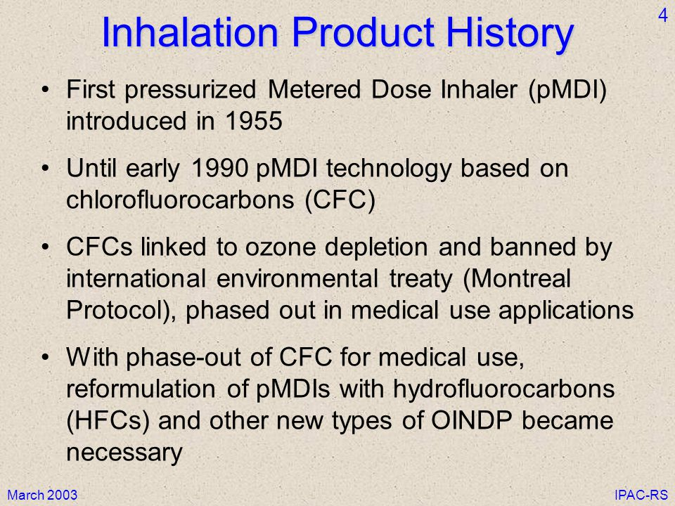 March 2003IPAC-RS 4 Inhalation Product History First pressurized Metered Dose Inhaler (pMDI) introduced in 1955 Until early 1990 pMDI technology based on chlorofluorocarbons (CFC) CFCs linked to ozone depletion and banned by international environmental treaty (Montreal Protocol), phased out in medical use applications With phase-out of CFC for medical use, reformulation of pMDIs with hydrofluorocarbons (HFCs) and other new types of OINDP became necessary