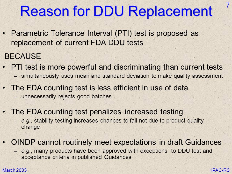 March 2003IPAC-RS 7 Reason for DDU Replacement Parametric Tolerance Interval (PTI) test is proposed as replacement of current FDA DDU tests BECAUSE PTI test is more powerful and discriminating than current tests –simultaneously uses mean and standard deviation to make quality assessment The FDA counting test is less efficient in use of data –unnecessarily rejects good batches The FDA counting test penalizes increased testing –e.g., stability testing increases chances to fail not due to product quality change OINDP cannot routinely meet expectations in draft Guidances –e.g., many products have been approved with exceptions to DDU test and acceptance criteria in published Guidances
