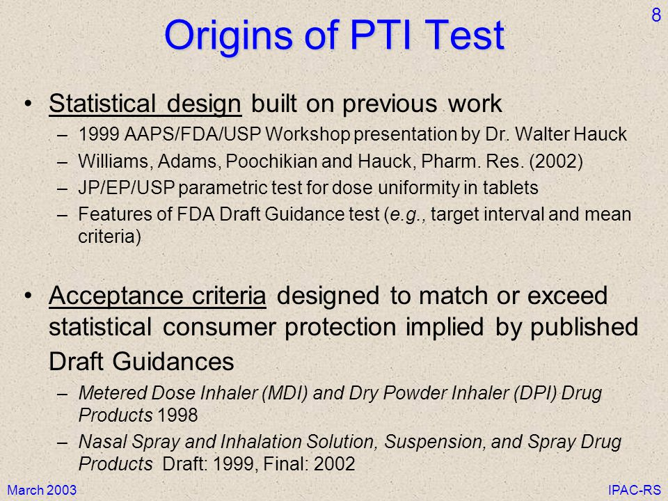 March 2003IPAC-RS 8 Origins of PTI Test Statistical design built on previous work –1999 AAPS/FDA/USP Workshop presentation by Dr.