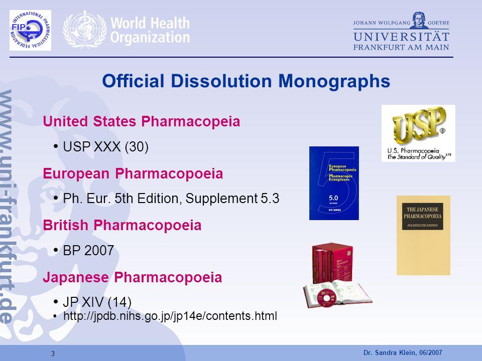 Dr. Sandra Klein, 06/2007 3 Official Dissolution Monographs United States Pharmacopeia USP XXX (30) European Pharmacopoeia Ph. Eur. 5th Edition, Suppl