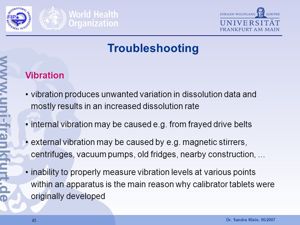 Dr. Sandra Klein, 06/2007 45 Vibration vibration produces unwanted variation in dissolution data and mostly results in an increased dissolution rate i
