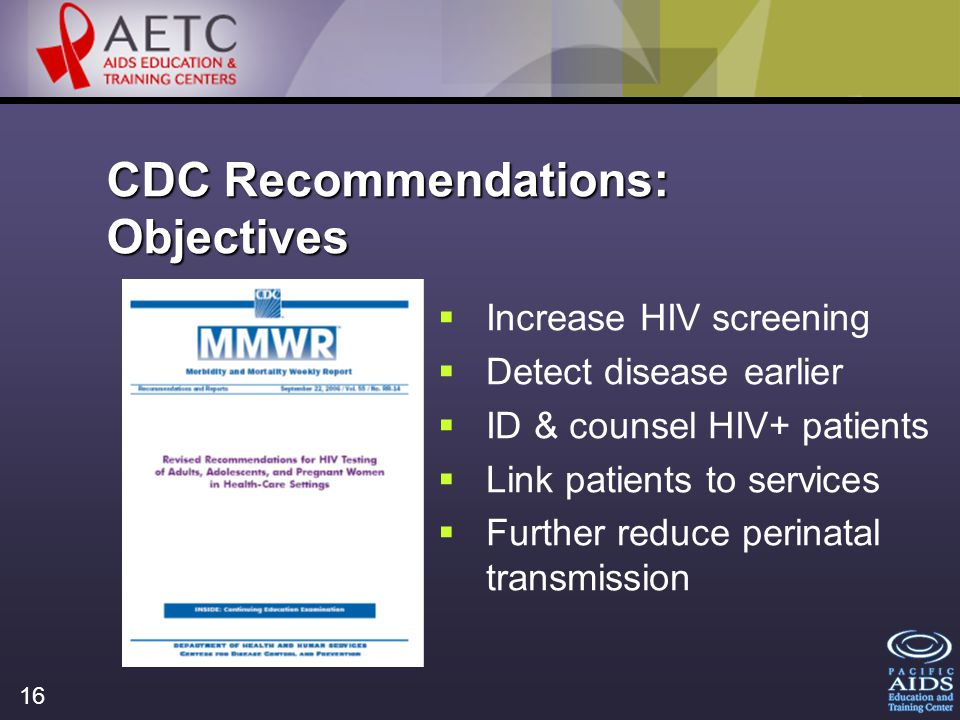 16 CDC Recommendations: Objectives Increase HIV screening Detect disease earlier ID & counsel HIV+ patients Link patients to services Further reduce perinatal transmission