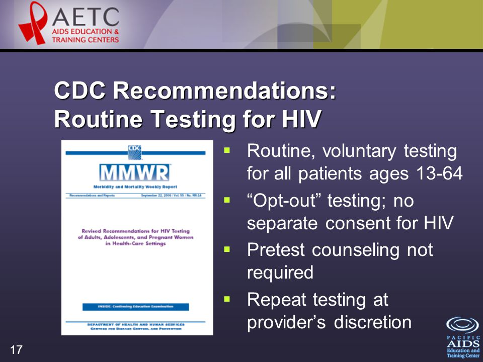17 CDC Recommendations: Routine Testing for HIV Routine, voluntary testing for all patients ages 13-64 Opt-out testing; no separate consent for HIV Pretest counseling not required Repeat testing at providers discretion