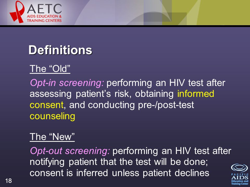 18 Definitions The Old Opt-in screening: performing an HIV test after assessing patients risk, obtaining informed consent, and conducting pre-/post-test counseling The New Opt-out screening: performing an HIV test after notifying patient that the test will be done; consent is inferred unless patient declines