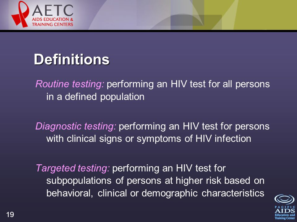 19 Definitions Routine testing: performing an HIV test for all persons in a defined population Diagnostic testing: performing an HIV test for persons with clinical signs or symptoms of HIV infection Targeted testing: performing an HIV test for subpopulations of persons at higher risk based on behavioral, clinical or demographic characteristics