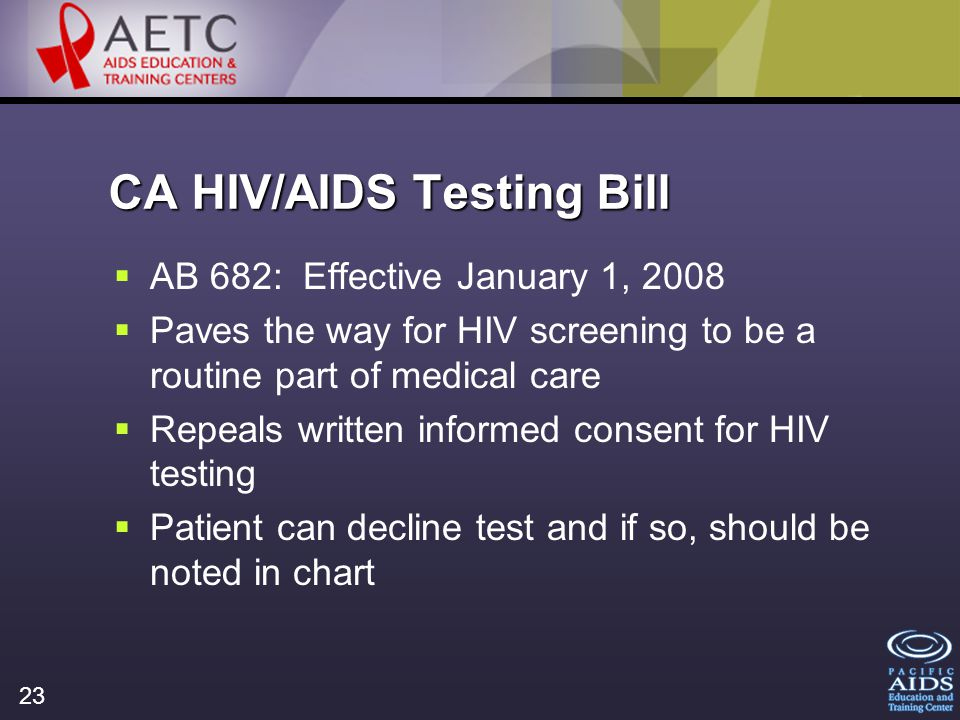 23 CA HIV/AIDS Testing Bill AB 682: Effective January 1, 2008 Paves the way for HIV screening to be a routine part of medical care Repeals written informed consent for HIV testing Patient can decline test and if so, should be noted in chart