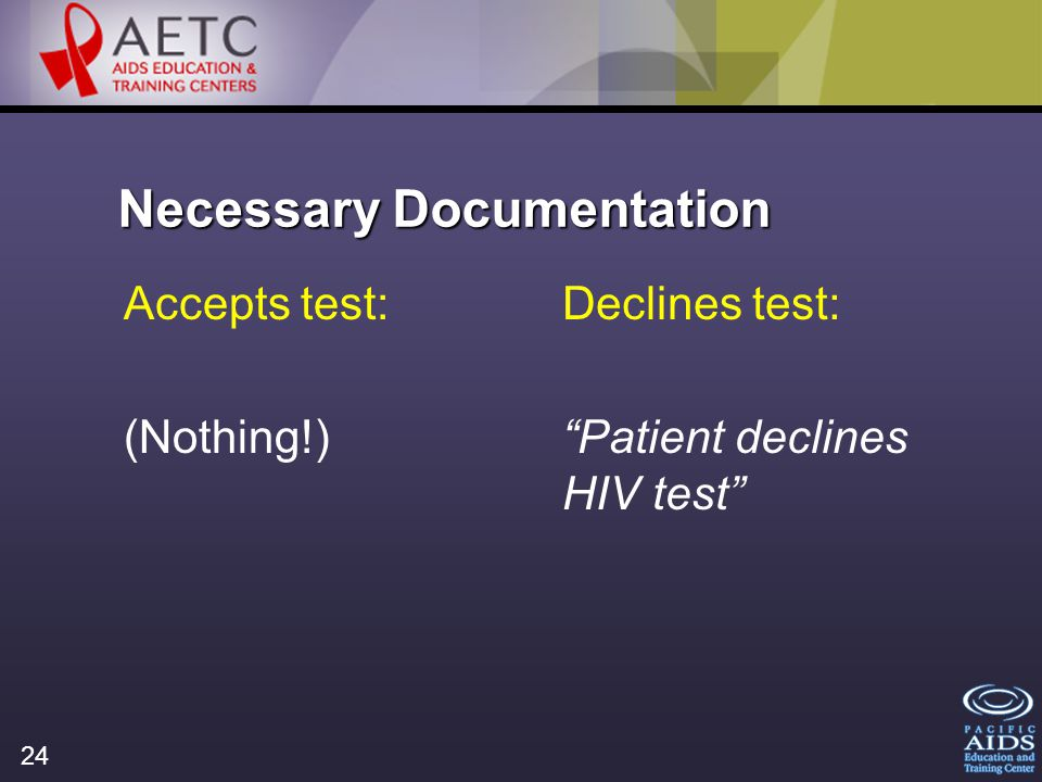 24 Necessary Documentation Accepts test: (Nothing!) Declines test: Patient declines HIV test