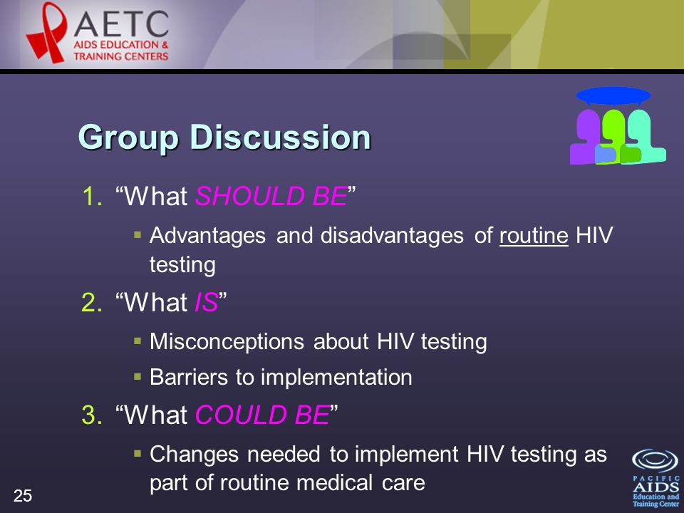 25 Group Discussion 1.What SHOULD BE Advantages and disadvantages of routine HIV testing 2.What IS Misconceptions about HIV testing Barriers to implementation 3.What COULD BE Changes needed to implement HIV testing as part of routine medical care