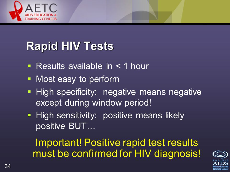 34 Rapid HIV Tests Results available in < 1 hour Most easy to perform High specificity: negative means negative except during window period.