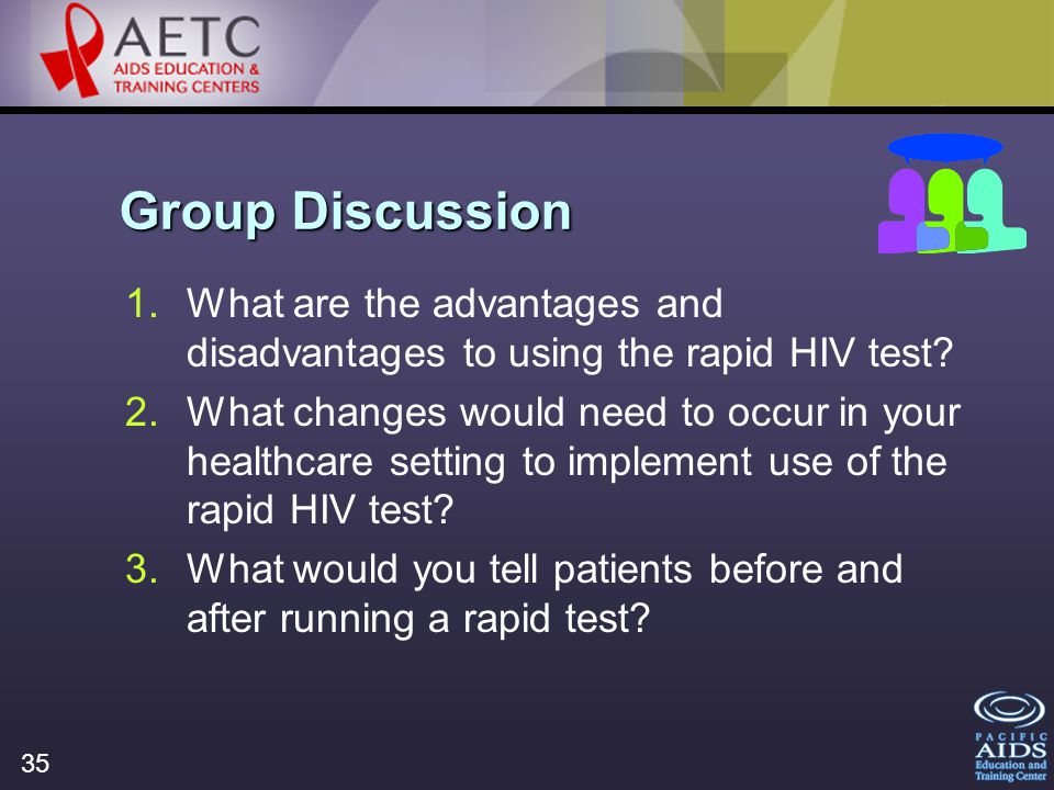35 Group Discussion 1.What are the advantages and disadvantages to using the rapid HIV test.
