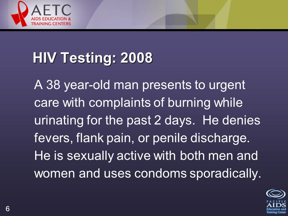 6 HIV Testing: 2008 A 38 year-old man presents to urgent care with complaints of burning while urinating for the past 2 days.