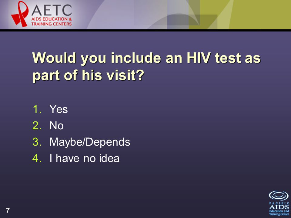 7 Would you include an HIV test as part of his visit 1.Yes 2.No 3.Maybe/Depends 4.I have no idea