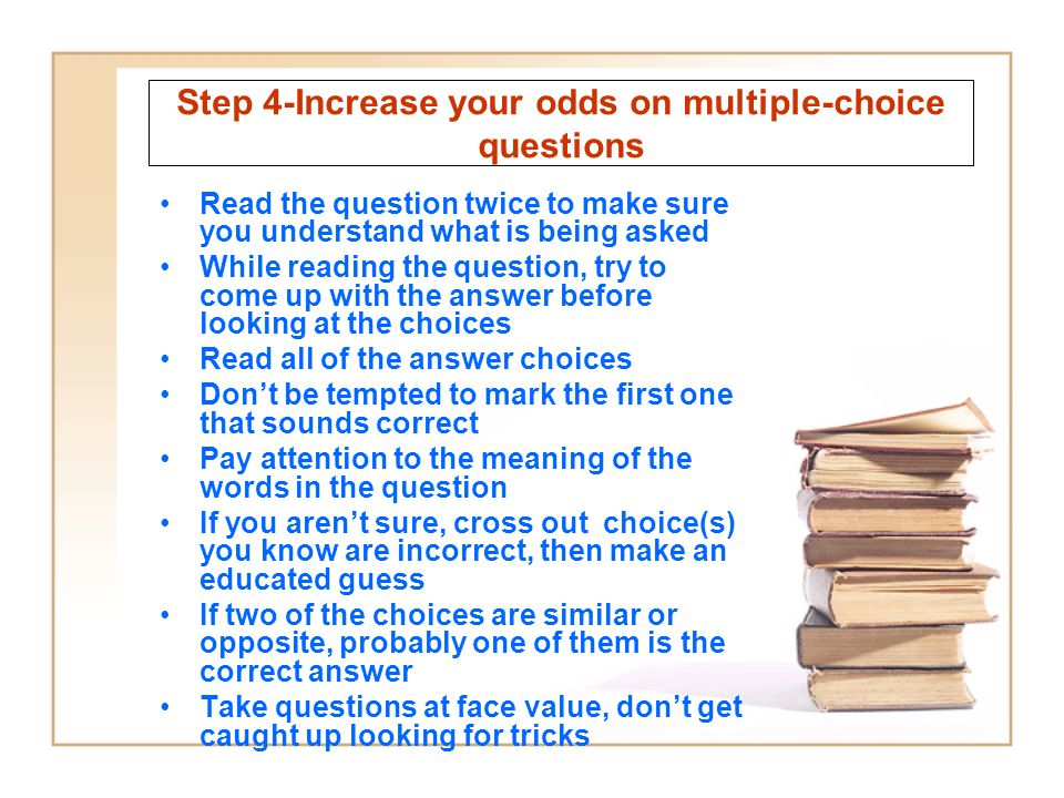 Step 4-Increase your odds on multiple-choice questions Read the question twice to make sure you understand what is being asked While reading the quest