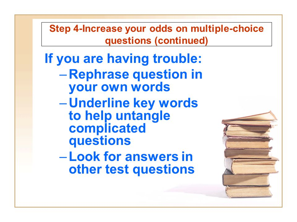 Step 4-Increase your odds on multiple-choice questions (continued) If you are having trouble: –Rephrase question in your own words –Underline key word