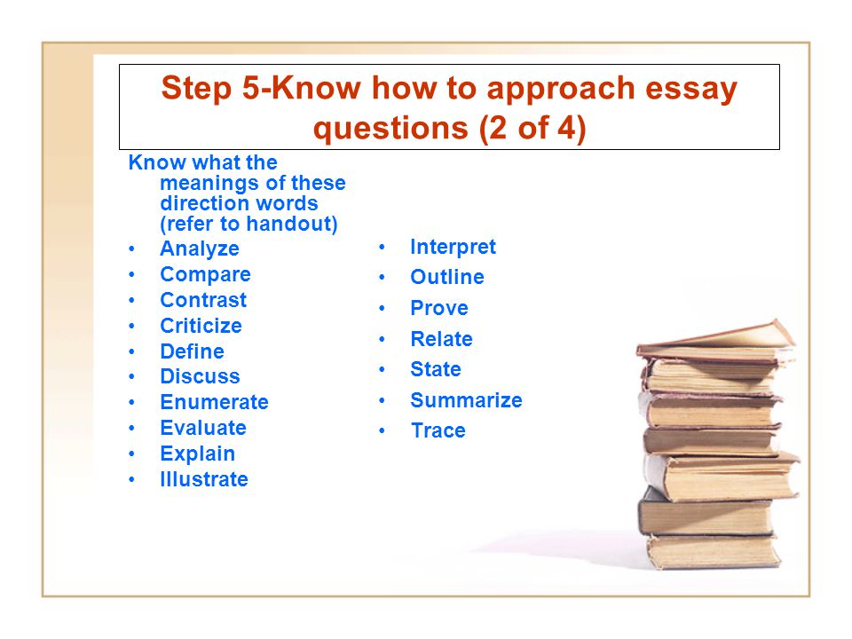 Step 5-Know how to approach essay questions (2 of 4) Know what the meanings of these direction words (refer to handout) Analyze Compare Contrast Criti