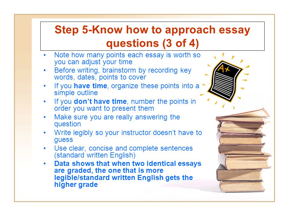 Step 5-Know how to approach essay questions (3 of 4) Note how many points each essay is worth so you can adjust your time Before writing, brainstorm by recording key words, dates, points to cover If you have time, organize these points into a simple outline If you dont have time, number the points in order you want to present them Make sure you are really answering the question Write legibly so your instructor doesnt have to guess Use clear, concise and complete sentences (standard written English) Data shows that when two identical essays are graded, the one that is more legible/standard written English gets the higher grade