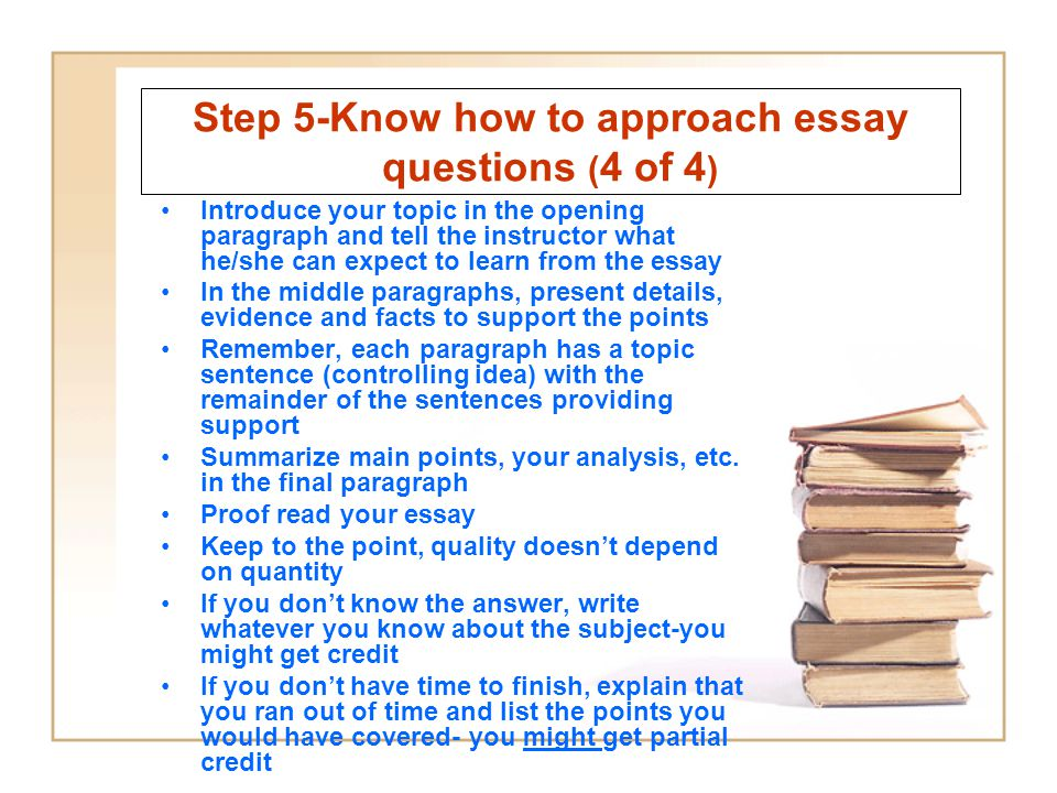 Step 5-Know how to approach essay questions ( 4 of 4 ) Introduce your topic in the opening paragraph and tell the instructor what he/she can expect to learn from the essay In the middle paragraphs, present details, evidence and facts to support the points Remember, each paragraph has a topic sentence (controlling idea) with the remainder of the sentences providing support Summarize main points, your analysis, etc.
