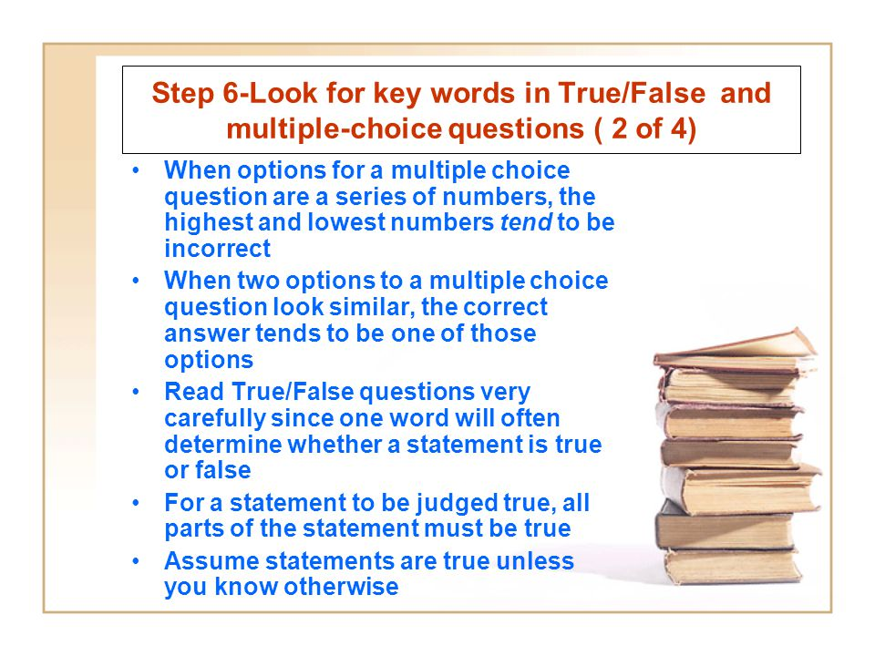 Step 6-Look for key words in True/False and multiple-choice questions ( 2 of 4) When options for a multiple choice question are a series of numbers, the highest and lowest numbers tend to be incorrect When two options to a multiple choice question look similar, the correct answer tends to be one of those options Read True/False questions very carefully since one word will often determine whether a statement is true or false For a statement to be judged true, all parts of the statement must be true Assume statements are true unless you know otherwise