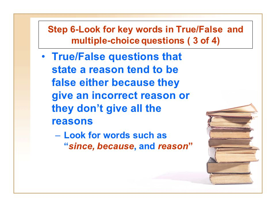 Step 6-Look for key words in True/False and multiple-choice questions ( 3 of 4) True/False questions that state a reason tend to be false either becau